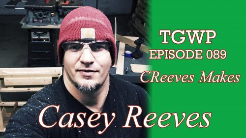 TGWP Episode 089: Casey Reeves – CReeves Makes