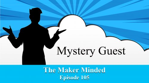 The Maker Minded 105: Mystery Guest