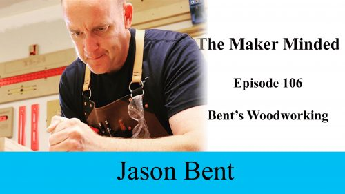 The Maker Minded 106: Jason Bent | Bent's Woodworking