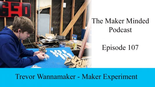 The Maker Minded 107: Trevor Wanamaker | Maker Experiment