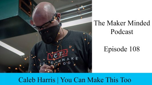The Maker Minded 108: Caleb Harris | You Can Make This Too