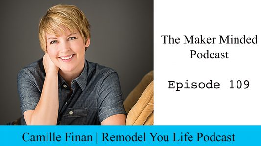 The Maker Minded 109: Camille Finan | Remodel Your Life Podcast