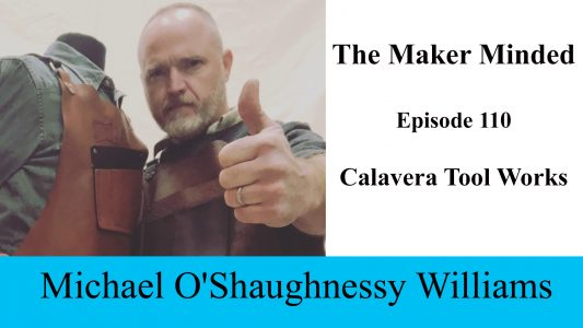 The Maker Minded 110: Michael O'Shaughnessy Williams   Calavera Tool Works