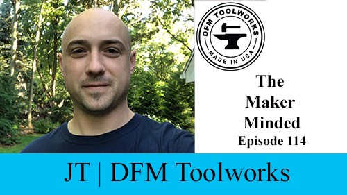 The Maker Minded 114: JT | DFM Toolworks