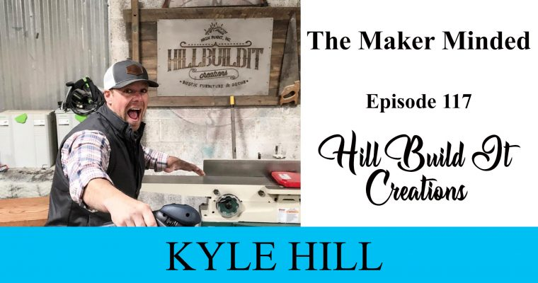The Maker Minded Episode 117: Kyle Hill | Hill Build It Creations