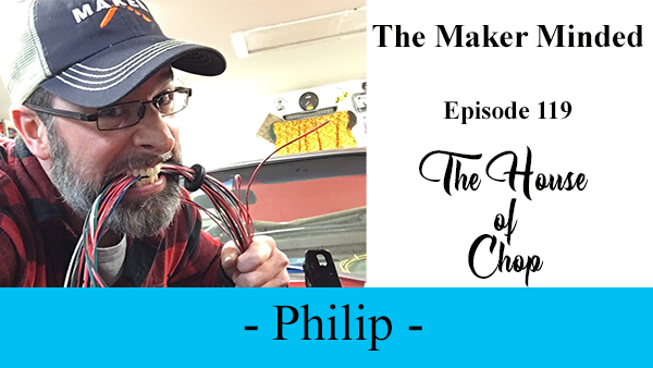 The Maker Minded Episode 119: Philip aka Chop | House of Chop