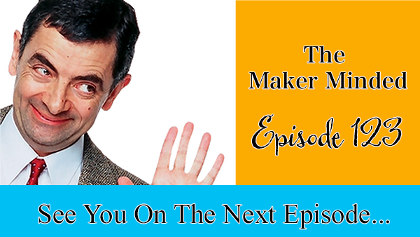 The Maker Minded Podcast Episode 123: See You On The Next Episode…